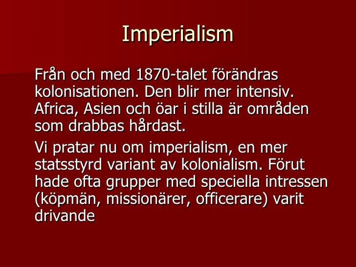 Imperialism <ul><li>Från och med 1870-talet förändras kolonisationen. Den blir mer intensiv. Africa, Asien och öar i still...