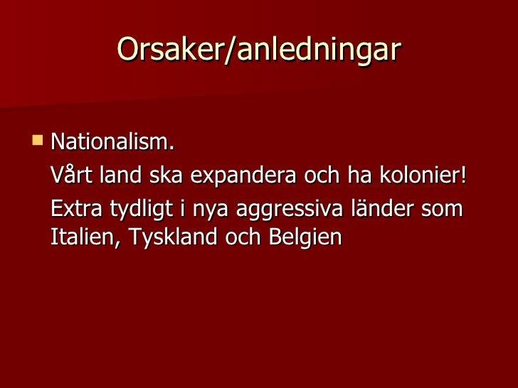 Orsaker/anledningar <ul><li>Nationalism.  </li></ul><ul><li>Vårt land ska expandera och ha kolonier!  </li></ul><ul><li>Ex...