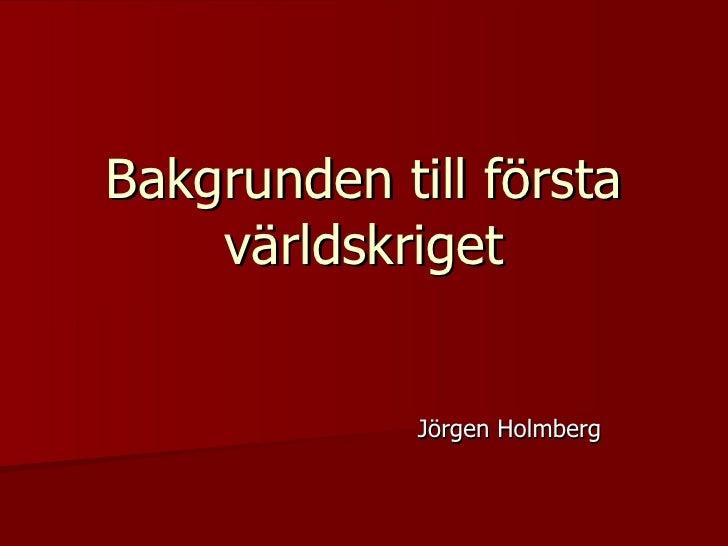 Bakgrunden till första världskriget Jörgen Holmberg