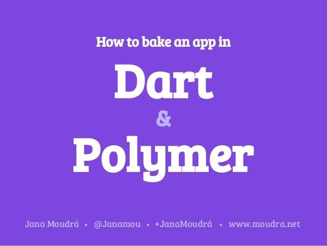 How to bake an app in Dart Polymer & Jana Moudrá @Janamou +JanaMoudrá www.moudra.net