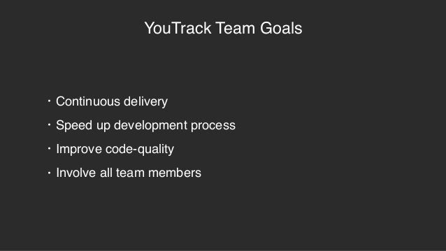 YouTrack Team Goals • Continuous delivery • Speed up development process • Improve code-quality • Involve all team members