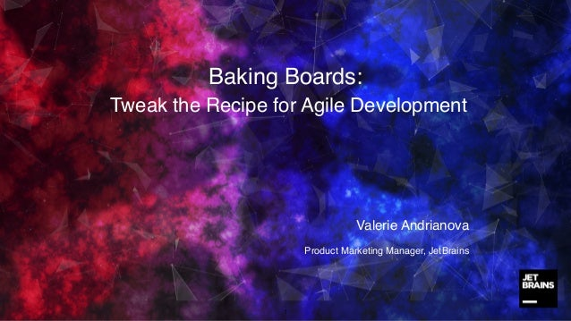 Baking Boards: Tweak the Recipe for Agile Development 1 Valerie Andrianova Product Marketing Manager, JetBrains