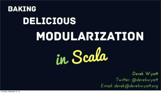Baking  Delicious  Modularization  cala in S  Derek Wyatt Twitter: @derekwyatt Email: derek@derekwyatt.org  Thursday, Dece...