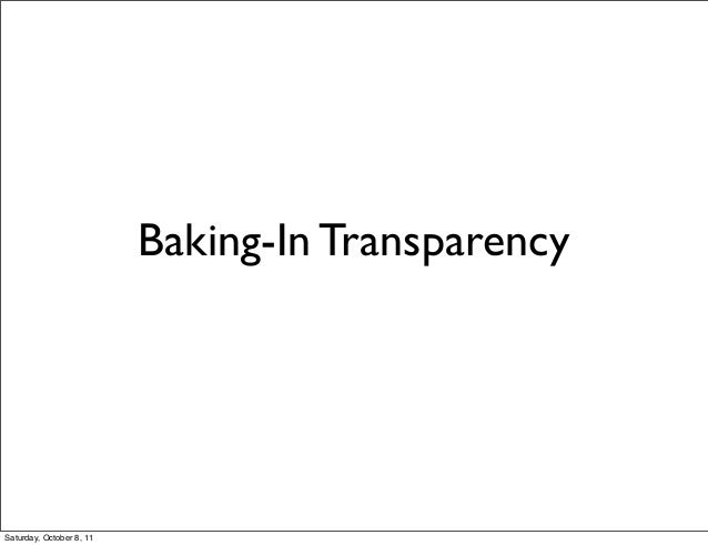 Baking-In Transparency  Saturday, October 8, 11