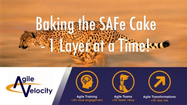 Copyright © 2018 Agile Velocity, LLC. All Rights Reserved. AGILE VELOCITY PROPRIETARY Baking the SAFe Cake - 1 Layer at a...