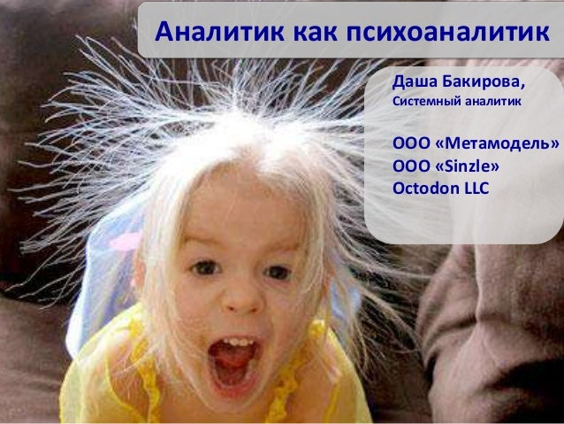 Аналитик как психоаналитик Даша Бакирова, Системный аналитик ООО «Метамодель» ООО «Sinzle» Octodon LLC