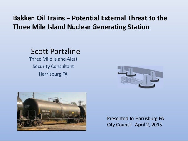 Scott Portzline Three Mile Island Alert Security Consultant Harrisburg PA April 2, 2015 Bakken Oil Trains – Potential Exte...