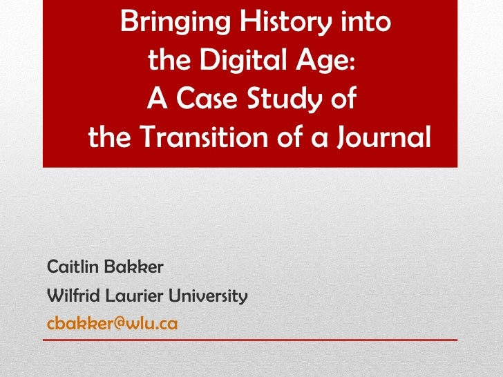 Bringing History into          the Digital Age:         A Case Study of     the Transition of a JournalCaitlin BakkerWilfr...