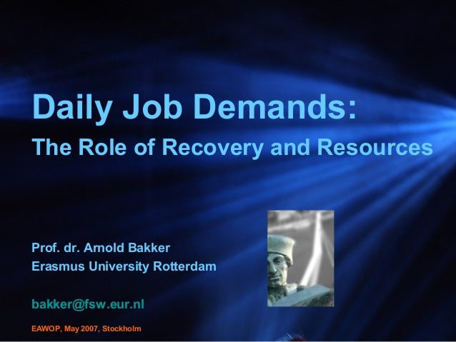 Daily Job Demands: The Role of Recovery and Resources Prof. dr. Arnold Bakker Erasmus University Rotterdam bakker@fsw.eur....