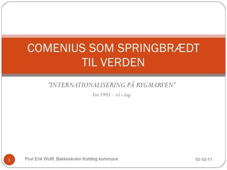 """ INTERNATIONALISERING PÅ RYGMARVEN"" Fra 1993 – til i dag COMENIUS SOM SPRINGBRÆDT TIL VERDEN 10-10-11 Povl Erik Wolff, Ba..."