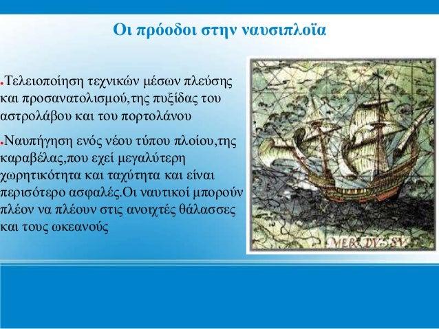 Οι πρόοδοι στην ναυσιπλοϊα ●Τελειοποίηση τεχνικών μέσων πλεύσης και προσανατολισμού,της πυξίδας του αστρολάβου και του πορ...
