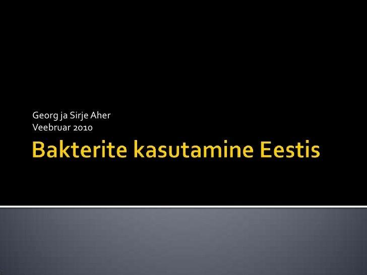 Bakterite kasutamine Eestis <br />Georg ja Sirje Aher<br />Veebruar 2010<br />