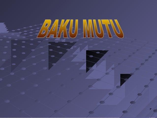 Baku Mutu adalah batas atau kadar makhluk hidup, zat atau energi atau komponen lain yang ada atau harus ada dan/atau unsur...