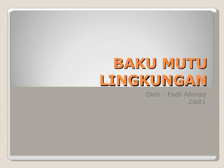 BAKU MUTU LINGKUNGAN Oleh : Fadli Ahmad 2ib01