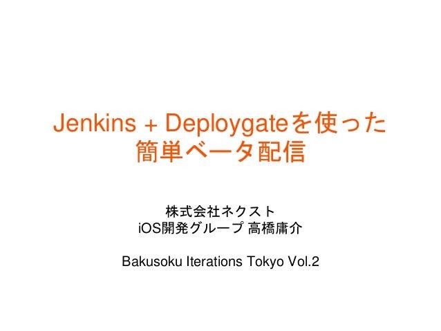 Jenkins + Deploygateを使った 簡単ベータ配信 株式会社ネクスト iOS開発グループ 高橋庸介 Bakusoku Iterations Tokyo Vol.2