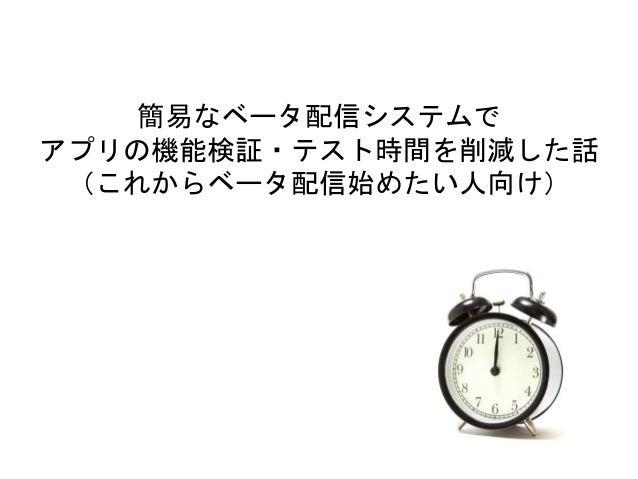 簡易なベータ配信システムで アプリの機能検証・テスト時間を削減した話 (これからベータ配信始めたい人向け)