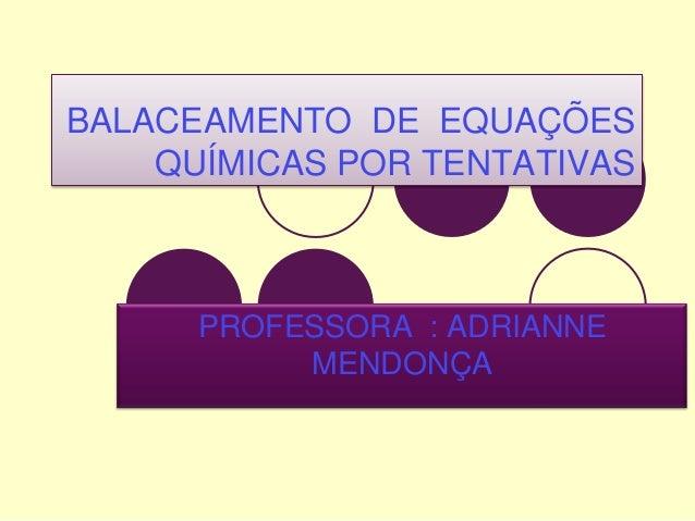 BALACEAMENTO DE EQUAÇÕES QUÍMICAS POR TENTATIVAS  PROFESSORA : ADRIANNE MENDONÇA