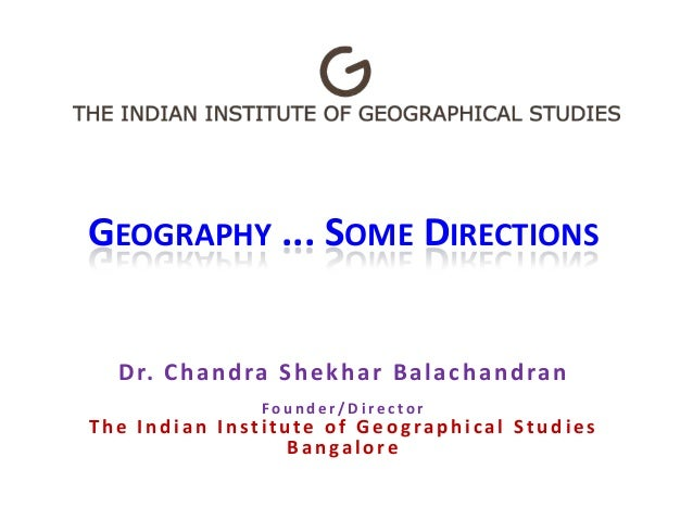 GEOGRAPHY ... SOME DIRECTIONS Dr. Chandra Shekhar Balachandran F o u n d e r / D i r e c t o r The Indian Institute of Geo...