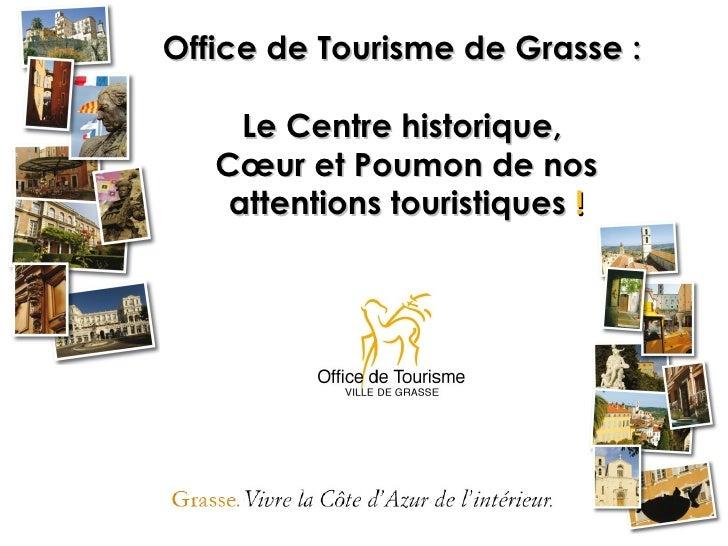 Office de Tourisme de Grasse :     Le Centre historique,   Cœur et Poumon de nos    attentions touristiques !