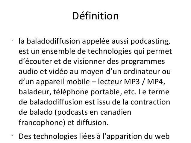 Définition •  •  la baladodiffusion appelée aussi podcasting, est un ensemble de technologies qui permet d'écouter et de v...