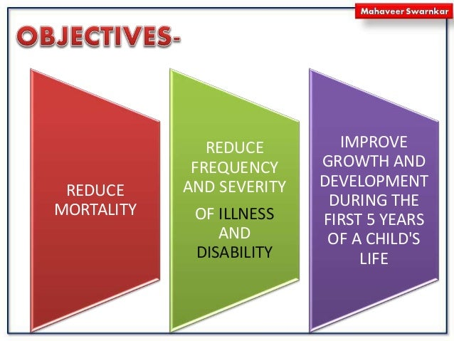 REDUCE MORTALITY REDUCE FREQUENCY AND SEVERITY OF ILLNESS AND DISABILITY IMPROVE GROWTH AND DEVELOPMENT DURING THE FIRST 5...