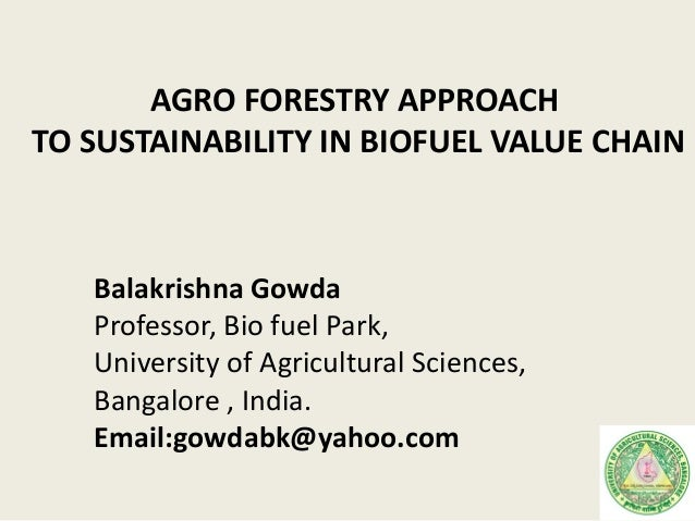 AGRO FORESTRY APPROACHTO SUSTAINABILITY IN BIOFUEL VALUE CHAINBalakrishna GowdaProfessor, Bio fuel Park,University of Agri...