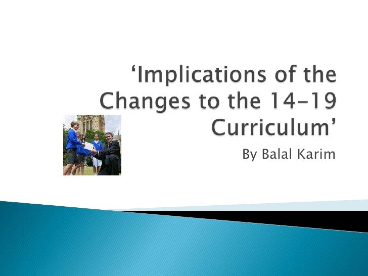 'Implications of the Changes to the 14-19 Curriculum'<br />By Balal Karim<br />
