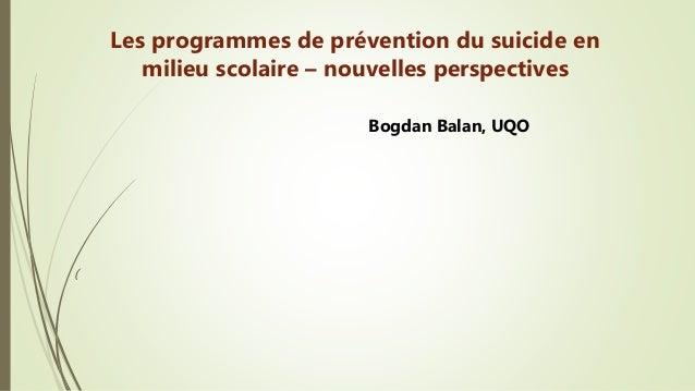 ( Les programmes de prévention du suicide en milieu scolaire – nouvelles perspectives Bogdan Balan, UQO