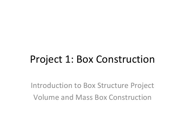 Project 1: Box ConstructionIntroduction to Box Structure Project Volume and Mass Box Construction
