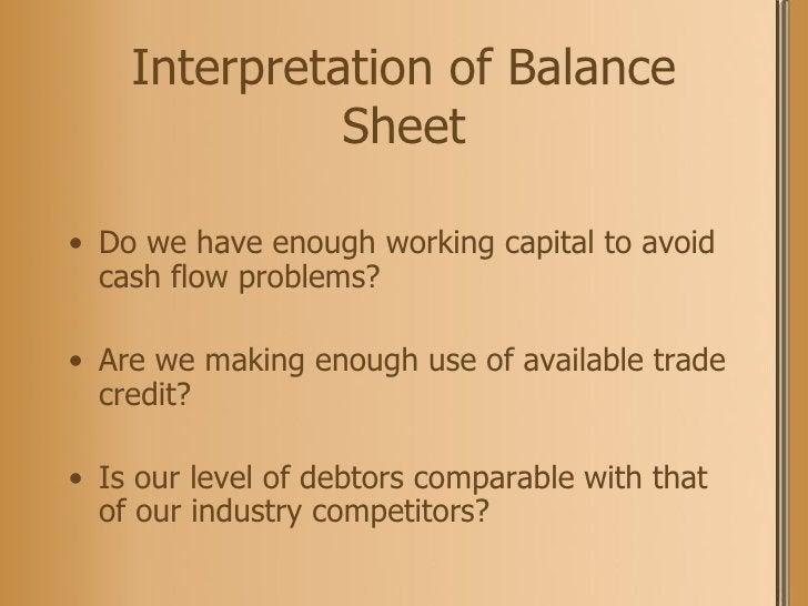 Interpretation of Balance Sheet <ul><li>Do we have enough working capital to avoid cash flow problems? </li></ul><ul><li>A...