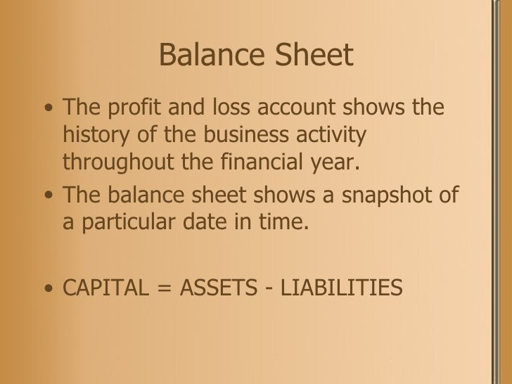 Balance Sheet <ul><li>The profit and loss account shows the history of the business activity throughout the financial year...