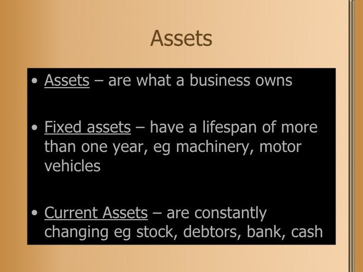 Assets <ul><li>Assets  – are what a business owns </li></ul><ul><li>Fixed assets  – have a lifespan of more than one year,...