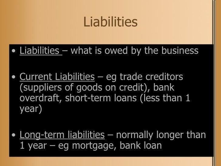 Liabilities <ul><li>Liabilities  – what is owed by the business </li></ul><ul><li>Current Liabilities  – eg trade creditor...