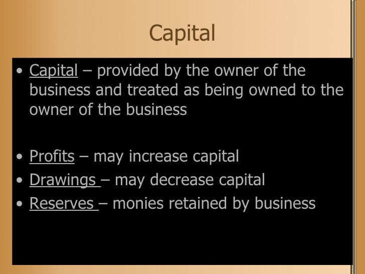 Capital <ul><li>Capital  – provided by the owner of the business and treated as being owned to the owner of the business <...