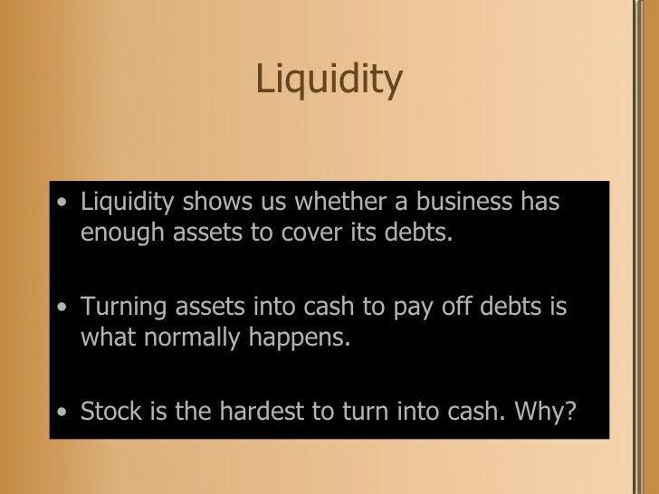 Liquidity <ul><li>Liquidity shows us whether a business has enough assets to cover its debts. </li></ul><ul><li>Turning as...
