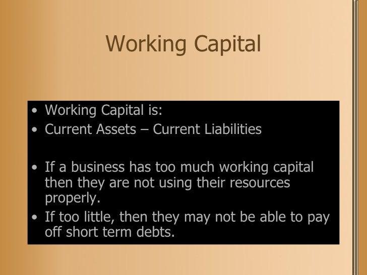 Working Capital <ul><li>Working Capital is: </li></ul><ul><li>Current Assets – Current Liabilities </li></ul><ul><li>If a ...