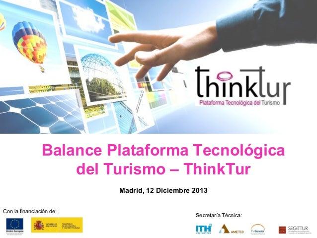 Balance Plataforma Tecnológica del Turismo – ThinkTur Madrid, 12 Diciembre 2013 Con la financiación de:  Secretaría Técnic...