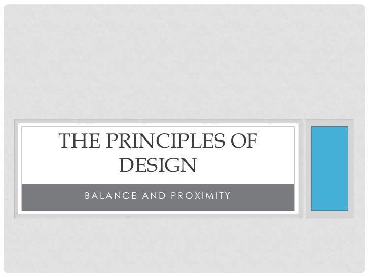 THE PRINCIPLES OF     DESIGN  BALANCE AND PROXIMITY