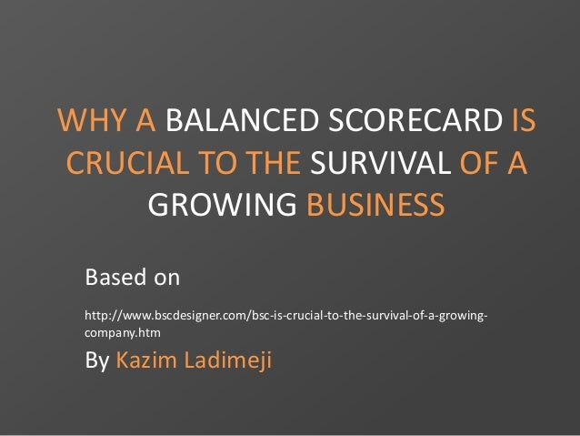 WHY A BALANCED SCORECARD IS  CRUCIAL TO THE SURVIVAL OF A  GROWING BUSINESS  Based on  http://www.bscdesigner.com/bsc-is-c...