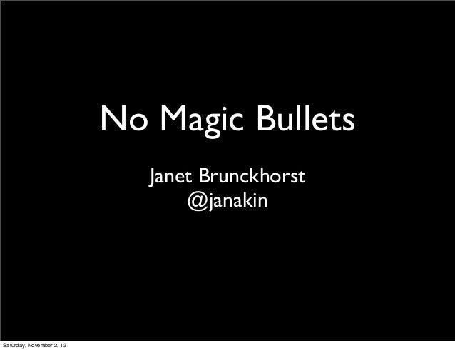 No Magic Bullets Janet Brunckhorst @janakin  Saturday, November 2, 13