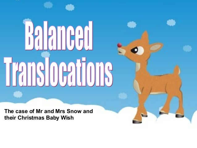 Balanced Translocations Karuna Sapru Arshad Siddiqui Janet Smillie Alison Teo The case of Mr and Mrs Snow and their Christ...