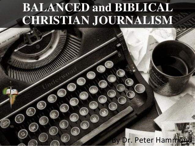 BALANCED and BIBLICAL CHRISTIAN JOURNALISM By Dr. Peter Hammond