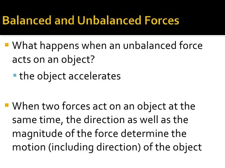 <ul><li>What happens when an unbalanced force acts on an object? </li></ul><ul><ul><li>the object accelerates </li></ul></...