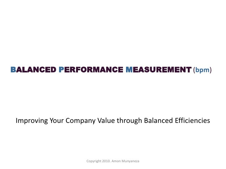 BALANCED PERFORMANCE MEASUREMENT (bpm)<br />Improving Your Company Value through Balanced Efficiencies <br />Copyright 201...