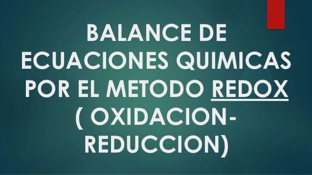 BALANCE DE ECUACIONES QUIMICAS POR EL METODO REDOX ( OXIDACION- REDUCCION)