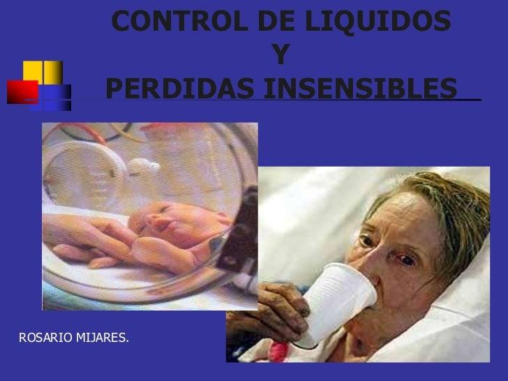 CONTROL DE LIQUIDOS                      Y            PERDIDAS INSENSIBLESROSARIO MIJARES.