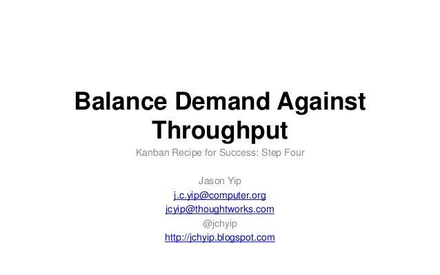 Balance Demand Against Throughput Kanban Recipe for Success: Step Four Jason Yip j.c.yip@computer.org jcyip@thoughtworks.c...