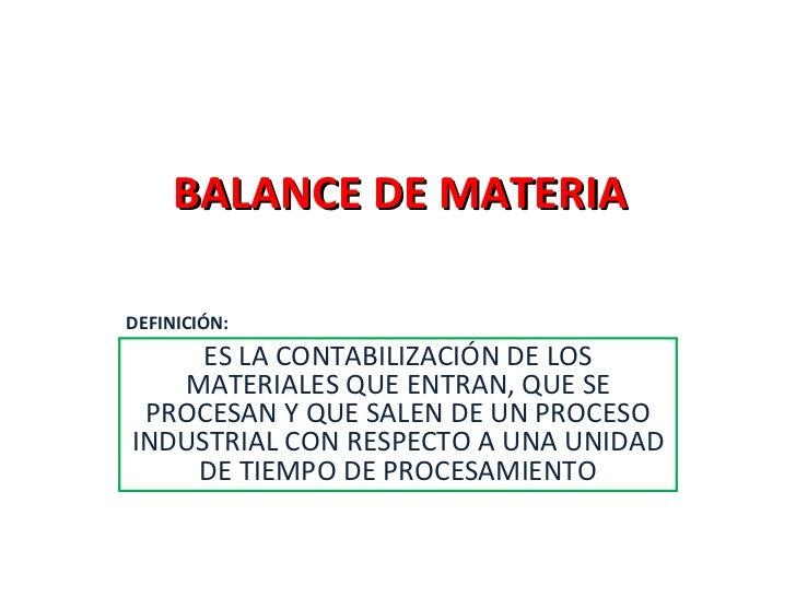 BALANCE DE MATERIA ES LA CONTABILIZACIÓN DE LOS MATERIALES QUE ENTRAN, QUE SE PROCESAN Y QUE SALEN DE UN PROCESO INDUSTRIA...