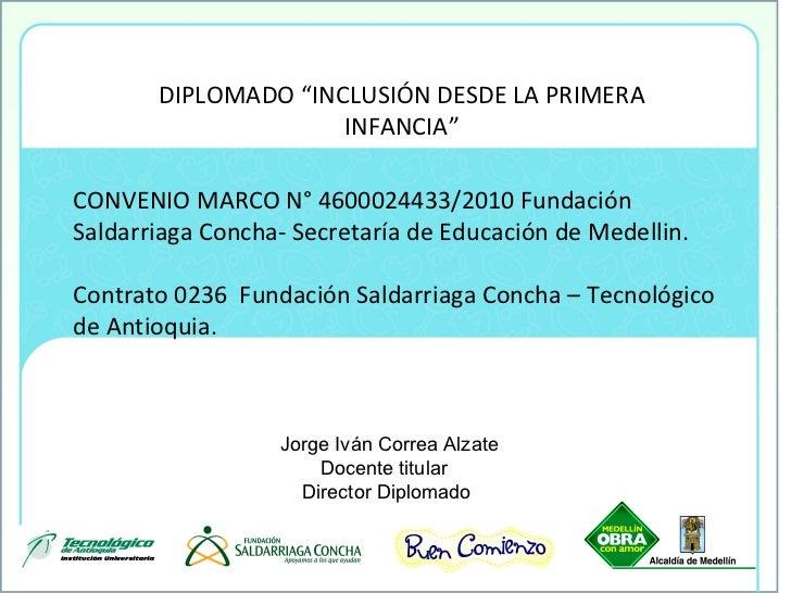 """DIPLOMADO """"INCLUSI Ó N DESDE LA PRIMERA INFANCIA"""" CONVENIO MARCO N° 4600024433/2010 Fundación Saldarriaga Concha- Secretar..."""