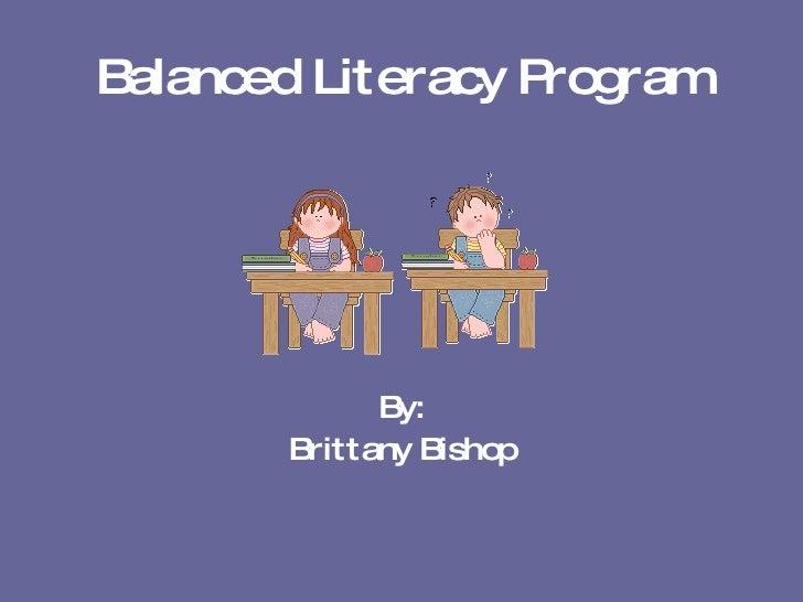 Balanced Literacy Program <ul><li>By: </li></ul><ul><li>Brittany Bishop </li></ul>